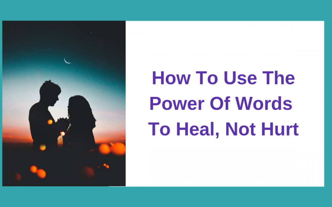 How To Use The Power Of Words To Heal, Not Hurt