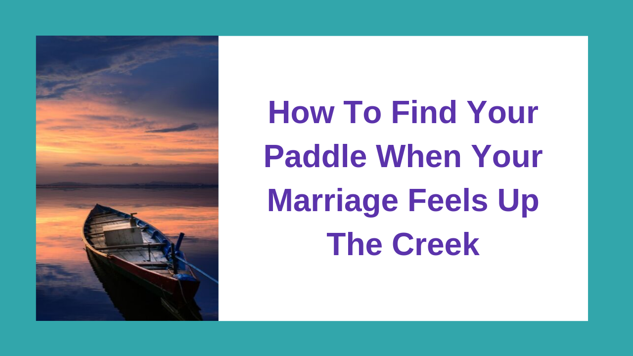 How To Find Your Paddle When Your Marriage Feels Up The Creek